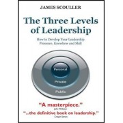 The Three Levels of Leadership: How to Develop Your Leadership Presence, Knowhow and Skill