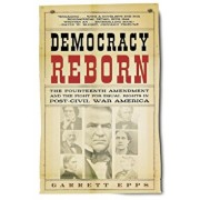 Democracy Reborn: The Fourteenth Amendment and the Fight for Equal Rights in Post-Civil War America, Paperback/Garrett Epps
