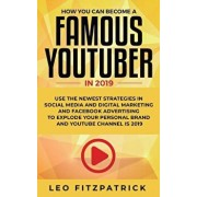 How YOU can become a Famous YouTuber in 2019: Use the Newest Strategies in Social Media and Digital Marketing and Facebook Advertising to Explode your, Paperback/Leo Fitzpatrick