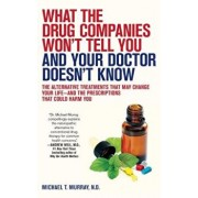 What the Drug Companies Won't Tell You and Your Doctor Doesn't Know: The Alternative Treatments That May Change Your Life--And the Prescriptions That, Paperback/Michael T. Murray