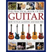 The Practical Book of the Guitar: How to Play Acoustic and Electric, with 300 Chord Charts, an Illustrated History, and a Visual Directory of 400 Clas, Hardcover