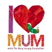 I Love Mum with The Very Hungry Caterpillar, Hardcover/Eric Carle