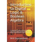 Introduction to Digital Logic & Boolean Algebra: A Comprehensive Guide to Binary Operations, Logic Gates, Logical Expression Analysis and Number Repre, Paperback/M. K. Gooroochurn