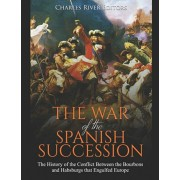 The War of the Spanish Succession: The History of the Conflict Between the Bourbons and Habsburgs that Engulfed Europe, Paperback/Charles River Editors