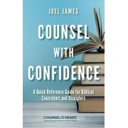 Counsel with Confidence: A Quick Reference Guide for Biblical Counselors and Disciplers, Paperback/Joel James
