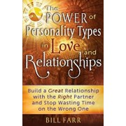 The Power of Personality Types in Love and Relationships: Build a Great Relationship with the Right Partner and Stop Wasting Time on the Wrong One, Paperback/Bill Farr