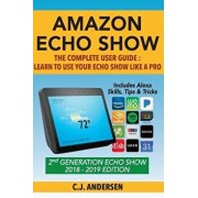 Amazon Echo Show - The Complete User Guide: Learn to Use Your Echo Show Like A Pro, Paperback/Cj Andersen