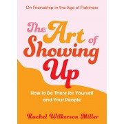 The Art of Showing Up: How to Be There for Yourself and Your People, Paperback/Rachel Wilkerson Miller