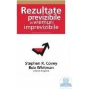 Rezultate previzibile in vremuri imprevizibile - Stephen R. Covey Bob Whitman