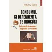 Consumul si dependenta de droguri. Ghid practic de evaluare, diagnostic si tratament/Arthur W. Blume