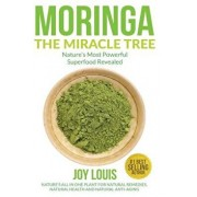 Moringa the Miracle Tree: Nature's Most Powerful Superfood Revealed, Nature's All in One Plant for Detox, Natural Weight Loss, Natural Health, Paperback/Joy Louis