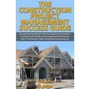 The Construction Project Management Success Guide: Everything You Need to Know about Construction Contracts, Estimating, Planning and Scheduling, Skil