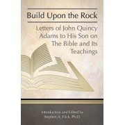 Build Upon the Rock: Letters of John Quincy Adams to His Son on the Bible and Its Teachings, Paperback/John Quincy, Former Ow Adams
