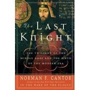 The Last Knight: The Twilight of the Middle Ages and the Birth of the Modern Era, Paperback/Norman F. Cantor