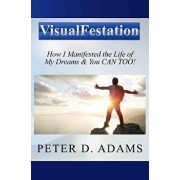 Visualfestation: How I Manifested the Life of My Dreams & You Can Too!, Paperback/Peter Adams