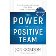 Wiley The Power of a Positive Team: Proven Principles and Practices that Make Great Teams Great