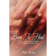 Born to Heal: The Life Story of Holistic Pioneer Gladys Taylor McGarey, M.D., Paperback