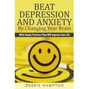 Beat Depression and Anxiety by Changing Your Brain: With Simple Practices That Will Improve Your Life, Paperback/Debbie Hampton