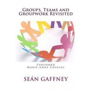Groups, Teams and Groupwork Revisited: A Theory, Methodology and Practice for the 21st Century, Paperback/Sean Gaffney Ph. D.