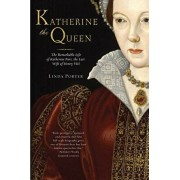Katherine the Queen: The Remarkable Life of Katherine Parr, the Last Wife of Henry VIII, Paperback/Linda Porter