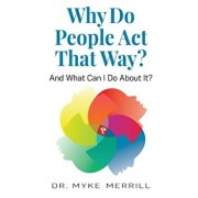 Why Do People Act That Way?: And What Can I Do About It?, Paperback/Myke Merrill