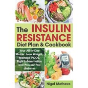 The Insulin Resistance Diet Plan & Cookbook: Your All-In-One Guide: Lose Weight, Manage PCOS, Fight Inflammation and Prevent Pre-diabetes. The Insulin, Paperback/Nigel Methews