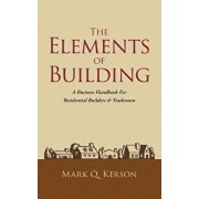 The Elements of Building: A Business Handbook for Residential Builders & Tradesmen, Paperback/Mark Q. Kerson