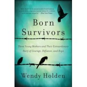 Born Survivors: Three Young Mothers and Their Extraordinary Story of Courage, Defiance, and Hope, Paperback