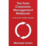 The Total Classroom Management Makeover: in 18 short, simple lessons, Paperback/Michael Linsin
