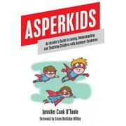 Asperkids: An Insider's Guide to Loving, Understanding and Teaching Children with Asperger Syndrome, Paperback/Jennifer Cook O'Toole