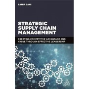 Strategic Supply Chain Management. Creating Competitive Advantage and Value Through Effective Leadership, Paperback/Samir Dani
