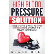 High Blood Pressure Solution: Simple Lifestyle Changes to Lower Blood Pressure Naturally and Prevent Heart Disease, Paperback/Grace Bell