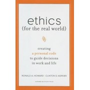 Ethics for the Real World: Creating a Personal Code to Guide Decisions in Work and Life, Hardcover/Ronald A. Howard