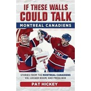 If These Walls Could Talk: Montreal Canadiens: Stories from the Montreal Canadiens Ice, Locker Room, and Press Box, Paperback/Pat Hickey