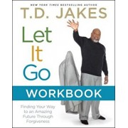 Let It Go Workbook: Finding Your Way to an Amazing Future Through Forgiveness, Paperback/T. D. Jakes