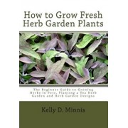 How to Grow Fresh Herb Garden Plants: The Beginner Guide to Growing Herbs in Pots, Planting a Tea Herb Garden and Herb Garden Designs, Paperback/Kelly D. Minnis