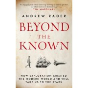 Beyond the Known. How Exploration Created the Modern World and Will Take Us to the Stars, Paperback/Andrew Rader