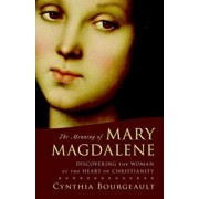 The Meaning of Mary Magdalene: Discovering the Woman at the Heart of Christianity, Paperback/Cynthia Bourgeault