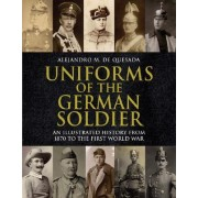 Uniforms of the German Soldier An Illustrated History from 1870 to the First World War de Quesada Alejandro M