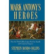 Mark Antony's Heroes: How the Third Gallica Legion Saved an Apostle and Created an Emperor/Stephen Dando-Collins
