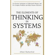 The Elements of Thinking in Systems: Use Systems Archetypes to Understand, Manage, and Fix Complex Problems and Make Smarter Decisions, Paperback/Albert Rutherford