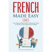 French Made Easy 2 In 1: Your Step-by-Step Guide To Become Fluent In French In The Fastest Way Possible, Paperback/Florence Beaujolie