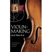 Violin-Making: As It Was and Is: Being a Historical, Theoretical, and Practical Treatise on the Science and Art of Violin-Making for, Hardcover/Edward Heron-Allen