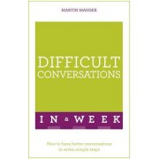 Difficult Conversations in a Week: How to Have Better Conversations in Seven Simple Steps