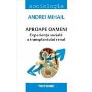 Aproape oameni. Experienta sociala a transplantului renal/Andrei Mihail