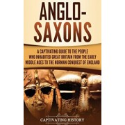 Anglo-Saxons: A Captivating Guide to the People Who Inhabited Great Britain from the Early Middle Ages to the Norman Conquest of Eng, Hardcover/Captivating History