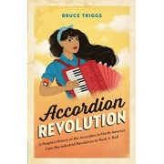 Accordion Revolution: A People's History of the Accordion in North America from the Industrial Revolution to Rock and Roll, Paperback/Bruce Triggs
