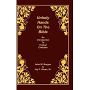 Unholy Hands on the Bible: An Introduction to Textual Criticism, Hardcover/Dean J. Burgon