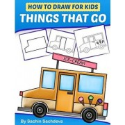 How to Draw for Kids - Things That Go: A Step by Step Guide to Draw Car, Crane, Garbage Truck, Police Car Fire Truck, Cement Truck, Icecream Truck and, Paperback/Sachin Sachdeva