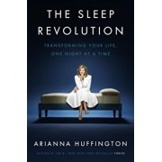 The Sleep Revolution: Transforming Your Life, One Night at a Time, Hardcover/Arianna Huffington